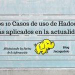 Los 10 Casos de uso de Hadoop más aplicados en la actualidad
