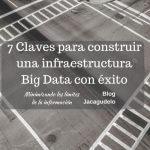 7 Claves para construir una infraestructura Big Data con éxito